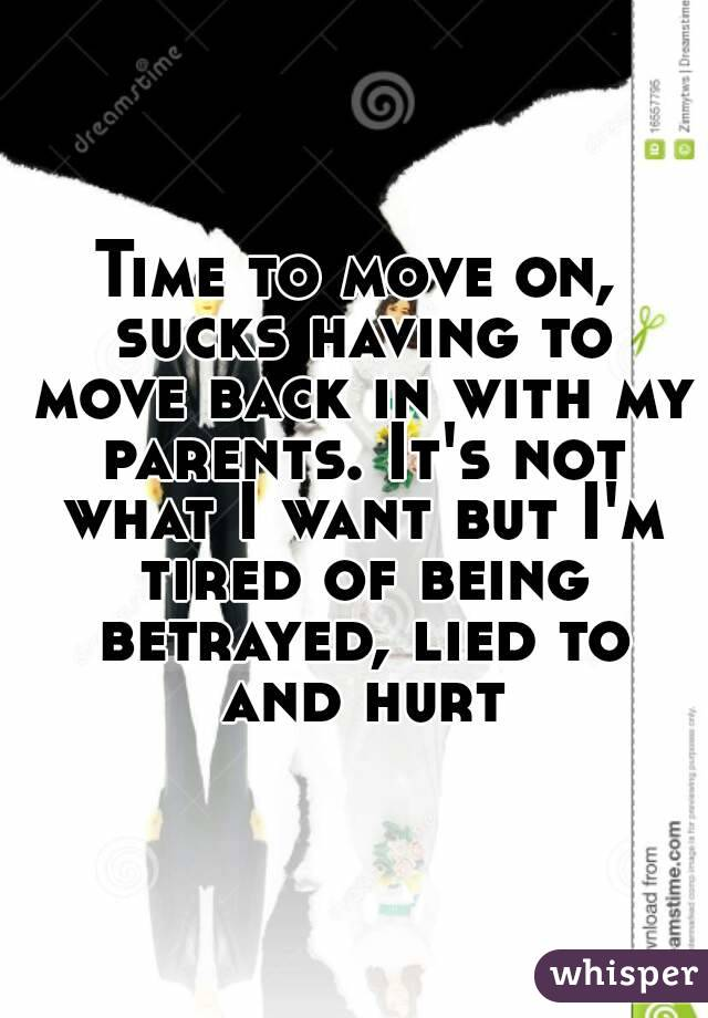 Time to move on, sucks having to move back in with my parents. It's not what I want but I'm tired of being betrayed, lied to and hurt