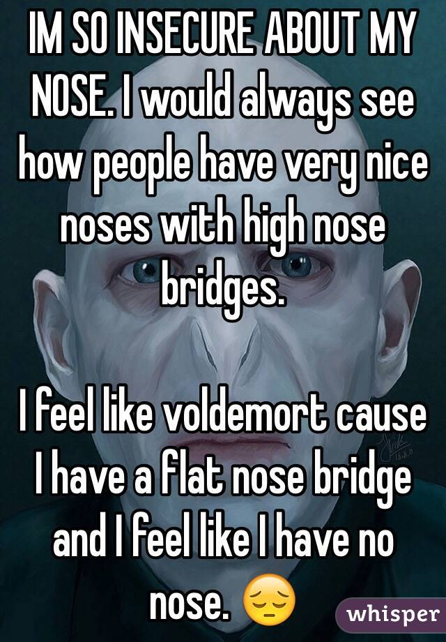 IM SO INSECURE ABOUT MY NOSE. I would always see how people have very nice noses with high nose bridges.  I feel like voldemort cause I have a flat nose bridge and I feel like I have no nose. 😔