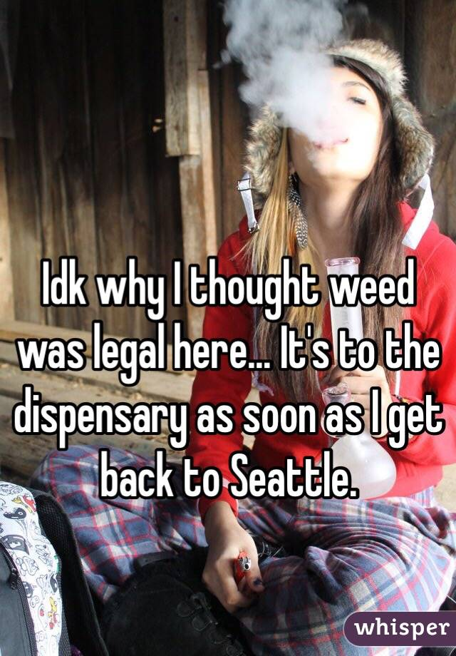 Idk why I thought weed was legal here... It's to the dispensary as soon as I get back to Seattle.