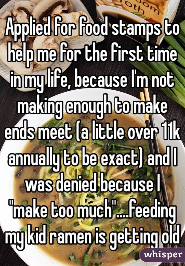 """Applied for food stamps to help me for the first time in my life, because I'm not making enough to make ends meet (a little over 11k annually to be exact) and I was denied because I """"make too much""""....feeding my kid ramen is getting old"""