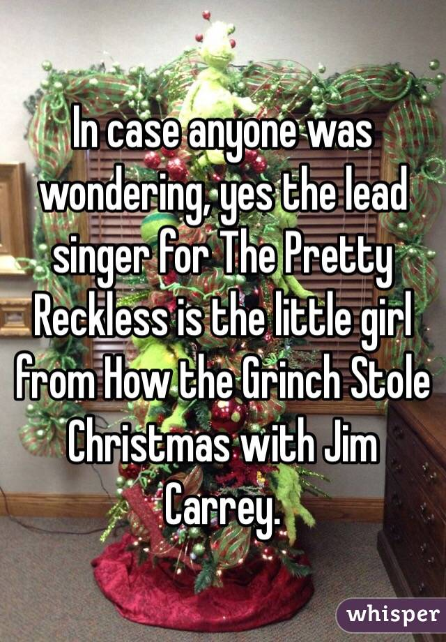 In case anyone was wondering, yes the lead singer for The Pretty Reckless is the little girl from How the Grinch Stole Christmas with Jim Carrey.