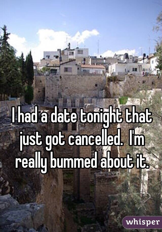 I had a date tonight that just got cancelled.  I'm really bummed about it.