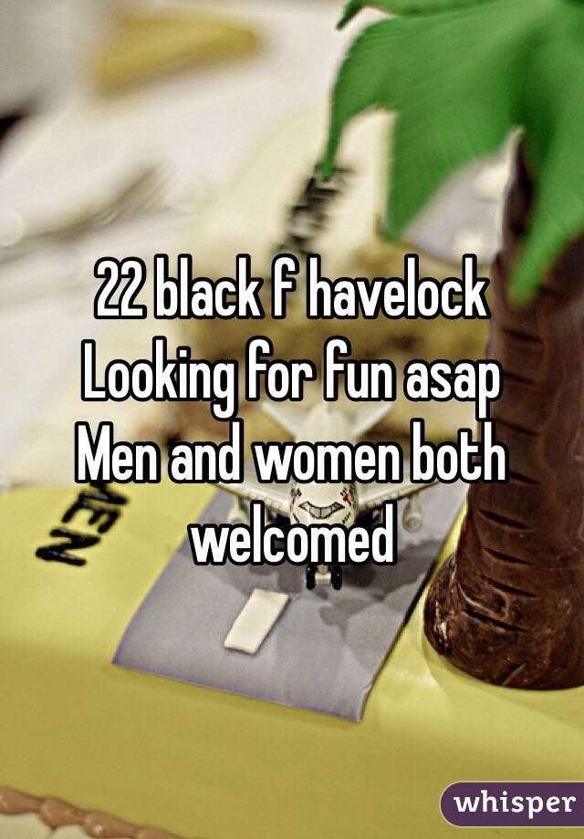 22 black f havelock  Looking for fun asap  Men and women both welcomed