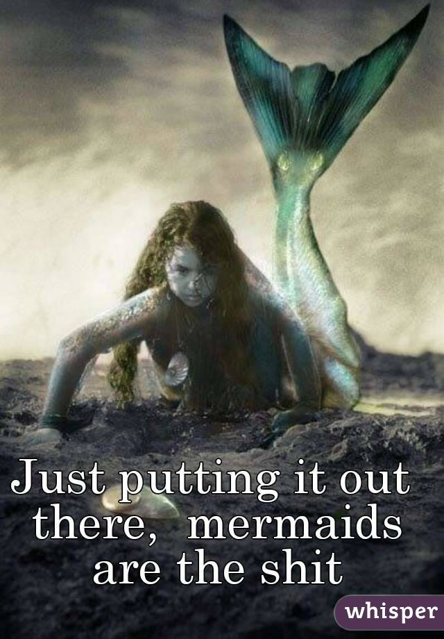 Just putting it out there,  mermaids are the shit
