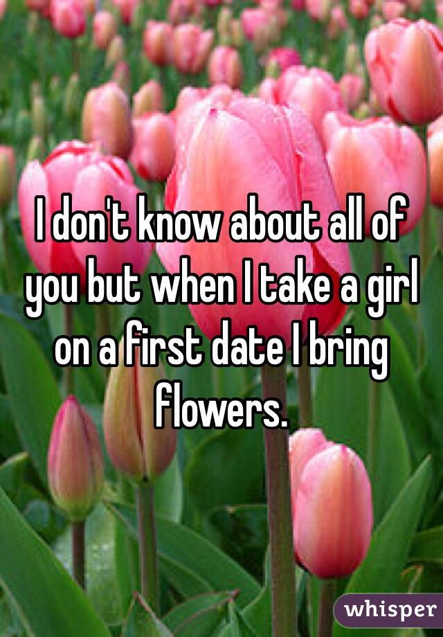 I don't know about all of you but when I take a girl on a first date I bring flowers.