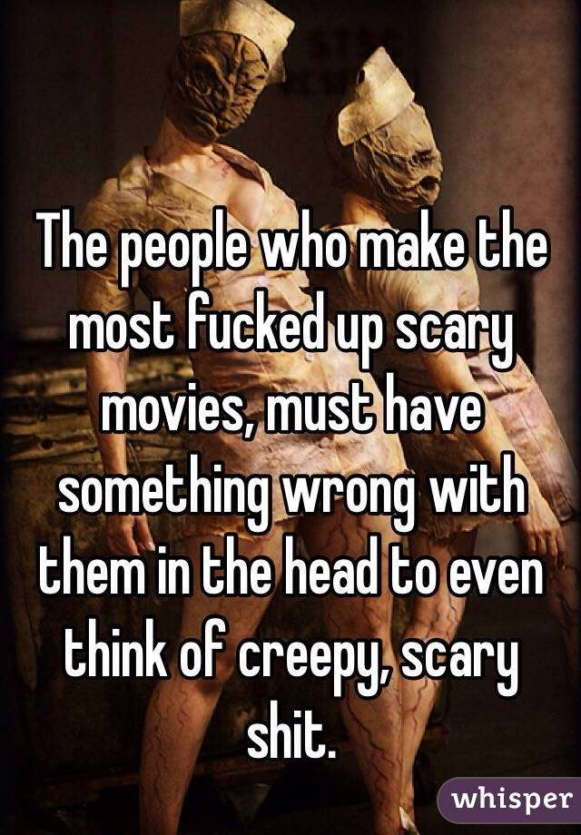 The people who make the most fucked up scary movies, must have something wrong with them in the head to even think of creepy, scary shit.
