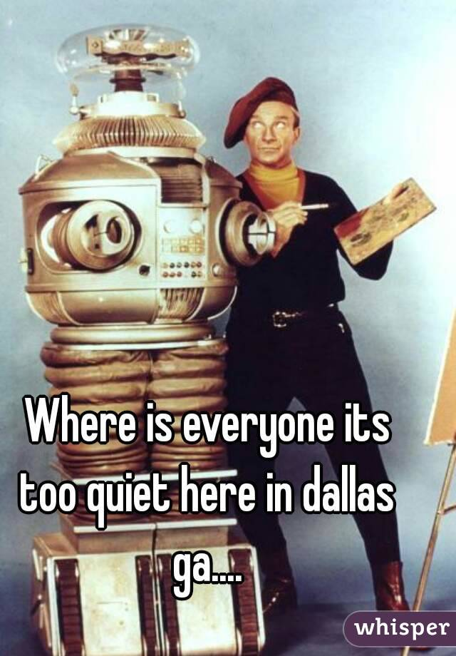 Where is everyone its too quiet here in dallas ga....