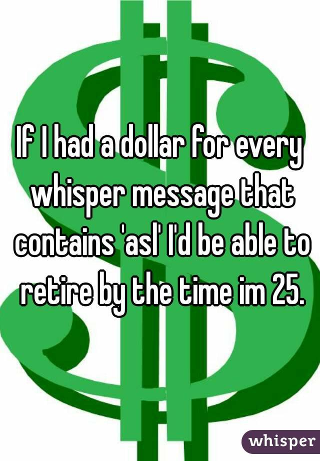 If I had a dollar for every whisper message that contains 'asl' I'd be able to retire by the time im 25.