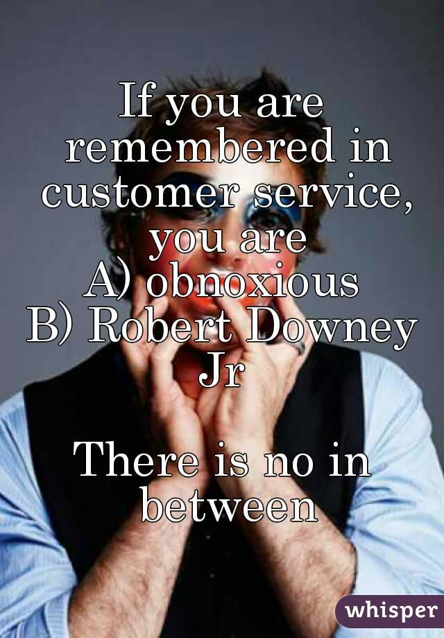 If you are remembered in customer service, you are A) obnoxious B) Robert Downey Jr   There is no in between