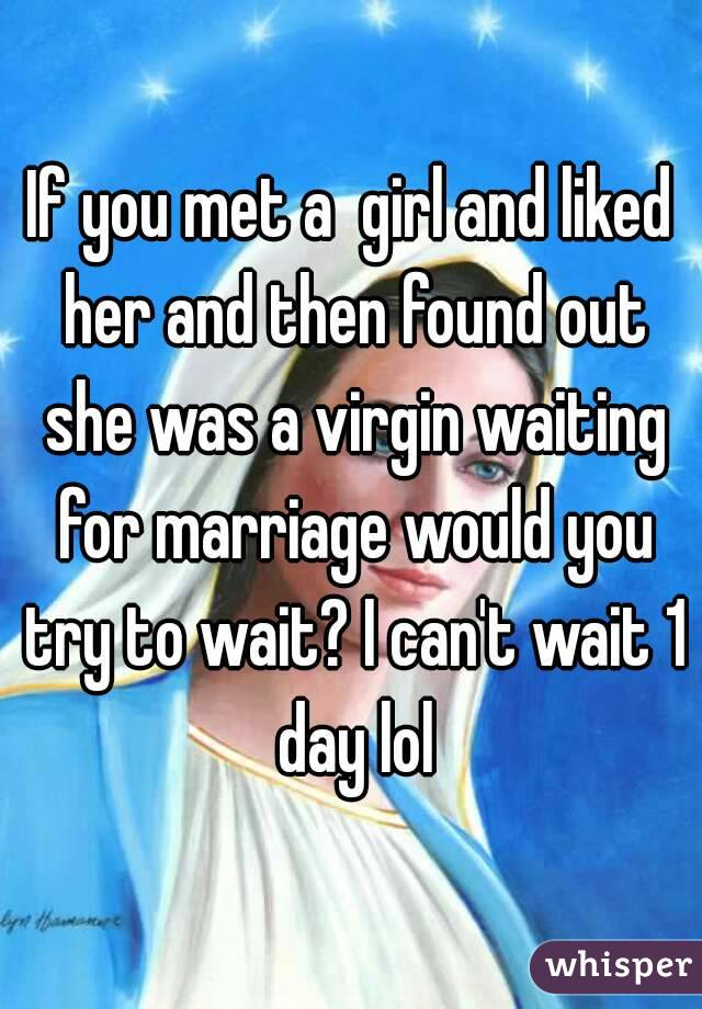 If you met a  girl and liked her and then found out she was a virgin waiting for marriage would you try to wait? I can't wait 1 day lol