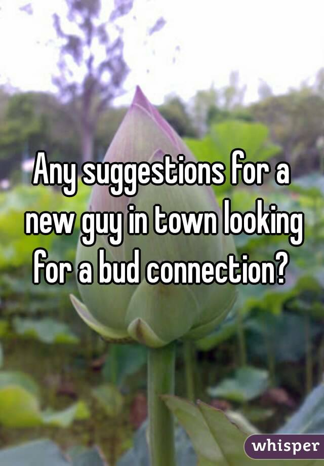 Any suggestions for a new guy in town looking for a bud connection?