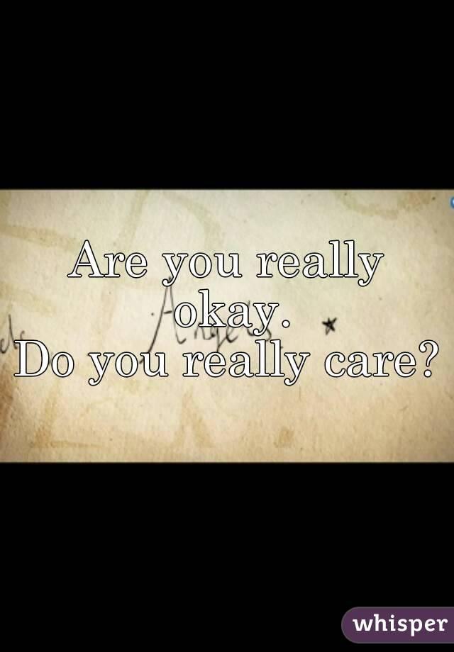 Are you really okay. Do you really care?