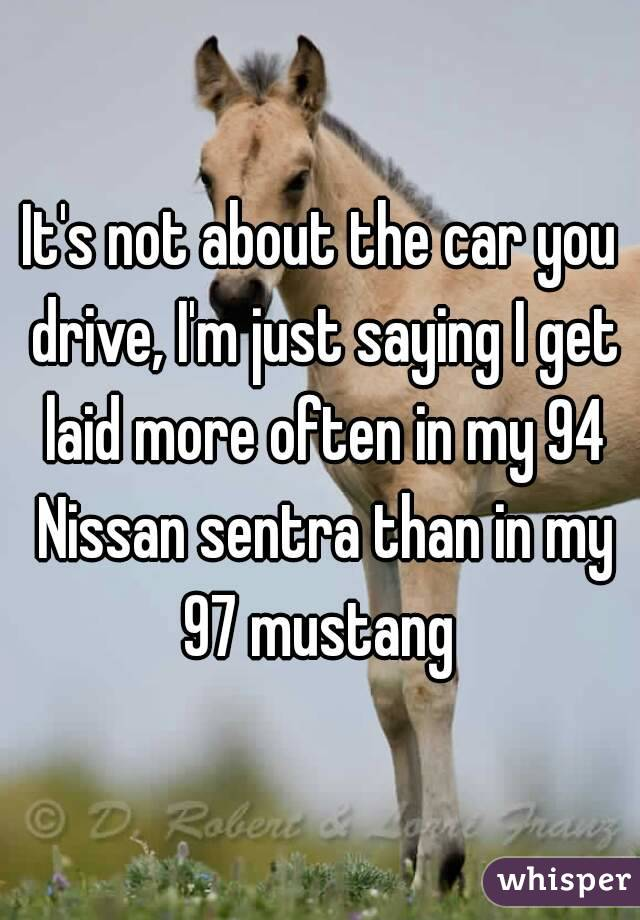 It's not about the car you drive, I'm just saying I get laid more often in my 94 Nissan sentra than in my 97 mustang