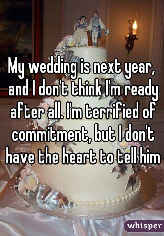 My wedding is next year, and I don't think I'm ready after all. I'm terrified of commitment, but I don't have the heart to tell him