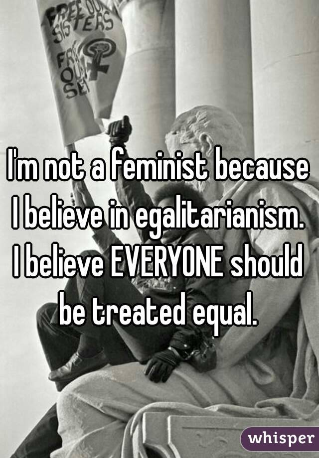 I'm not a feminist because I believe in egalitarianism.  I believe EVERYONE should be treated equal.