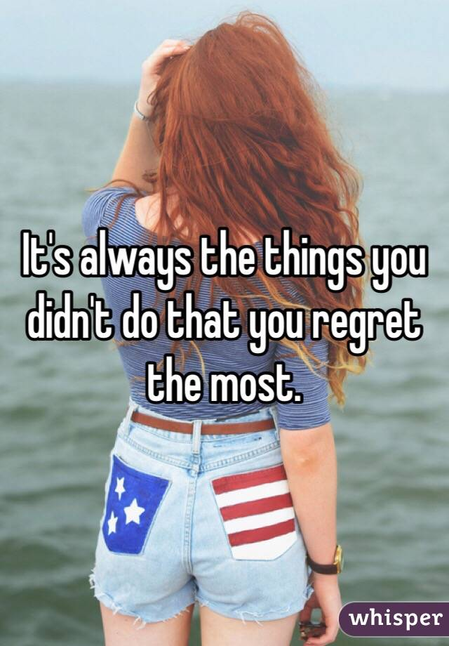 It's always the things you didn't do that you regret the most.