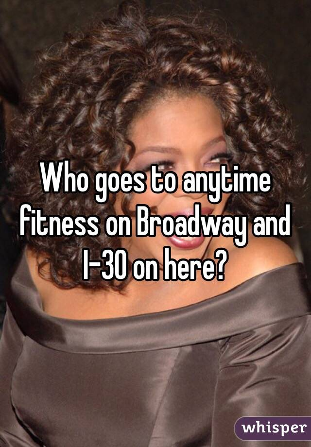 Who goes to anytime fitness on Broadway and I-30 on here?