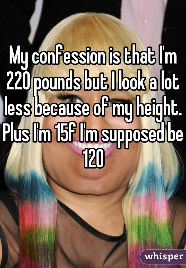 My confession is that I'm 220 pounds but I look a lot less because of my height. Plus I'm 15f I'm supposed be 120