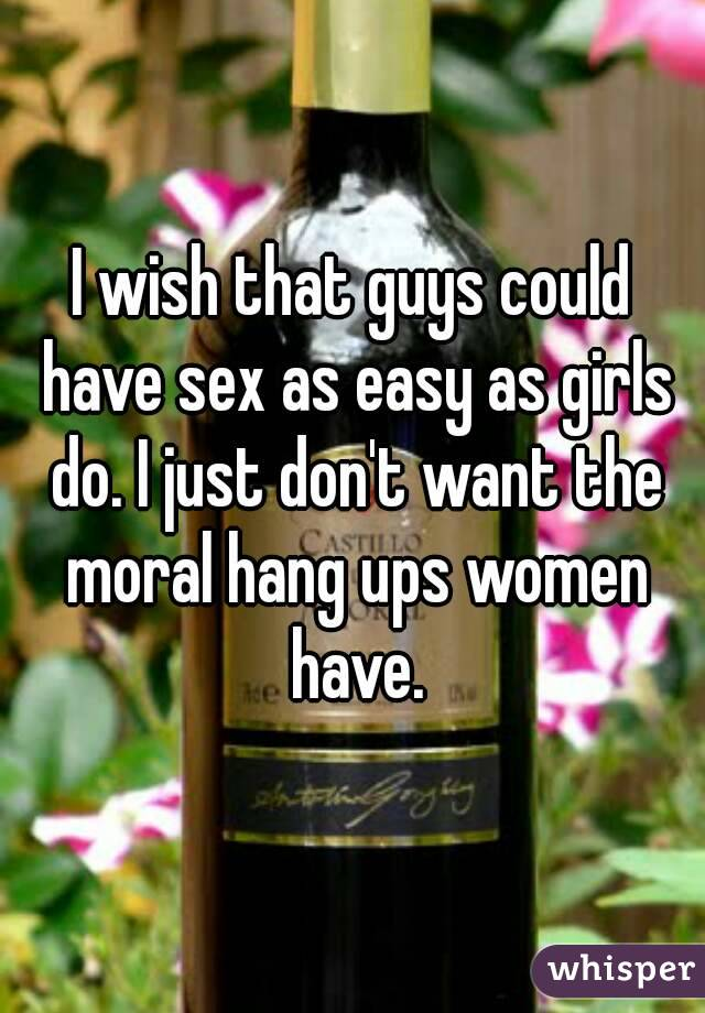 I wish that guys could have sex as easy as girls do. I just don't want the moral hang ups women have.