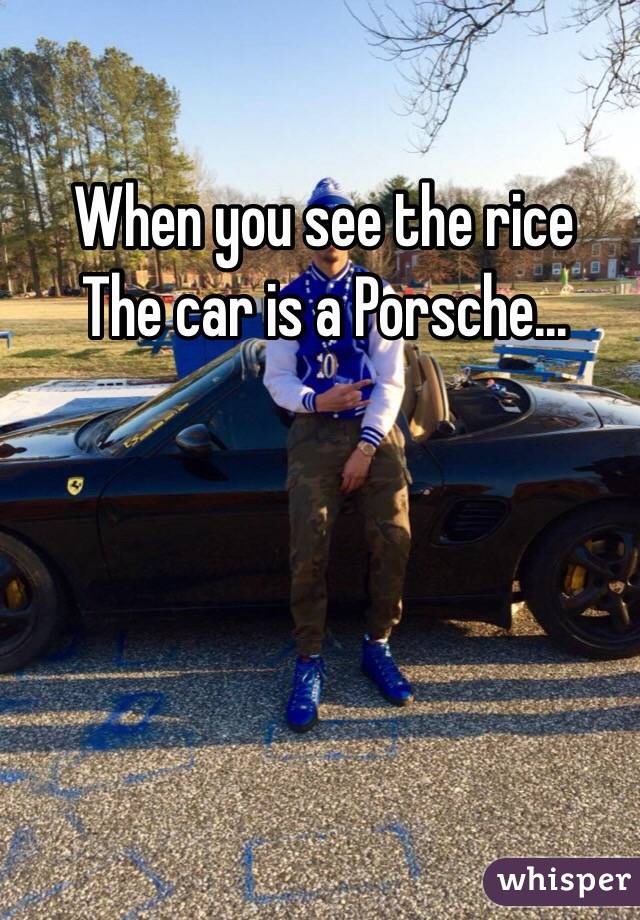 When you see the rice The car is a Porsche...