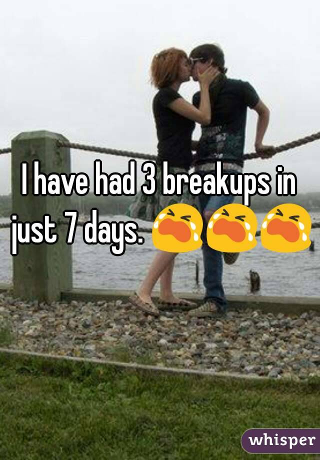 I have had 3 breakups in just 7 days. 😭😭😭