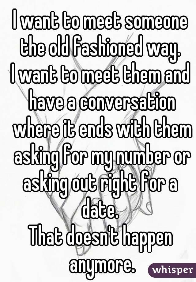 I want to meet someone the old fashioned way.  I want to meet them and have a conversation where it ends with them asking for my number or asking out right for a  date.  That doesn't happen anymore.