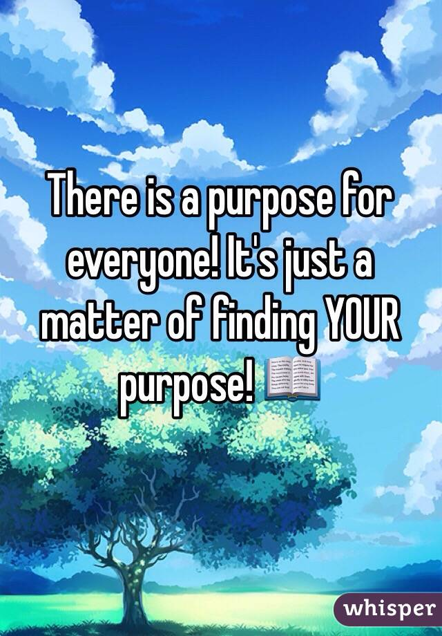 There is a purpose for everyone! It's just a matter of finding YOUR purpose! 📖
