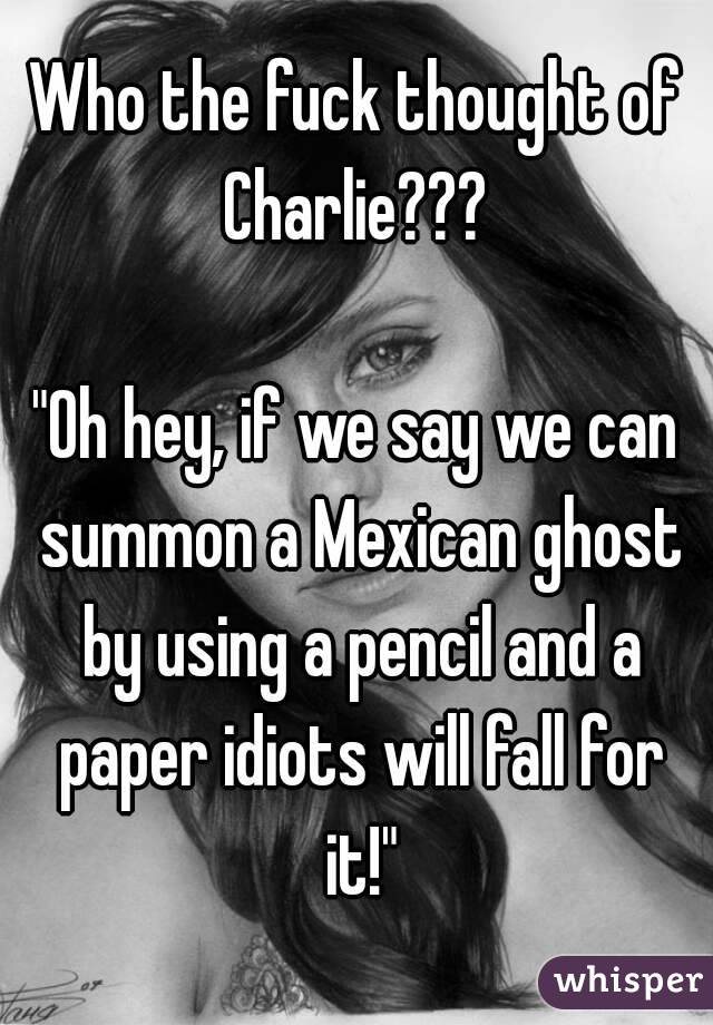 "Who the fuck thought of Charlie???   ""Oh hey, if we say we can summon a Mexican ghost by using a pencil and a paper idiots will fall for it!"""