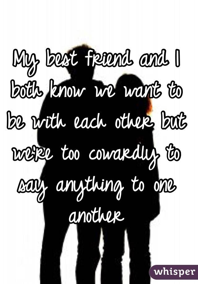 My best friend and I both know we want to be with each other but we're too cowardly to say anything to one another
