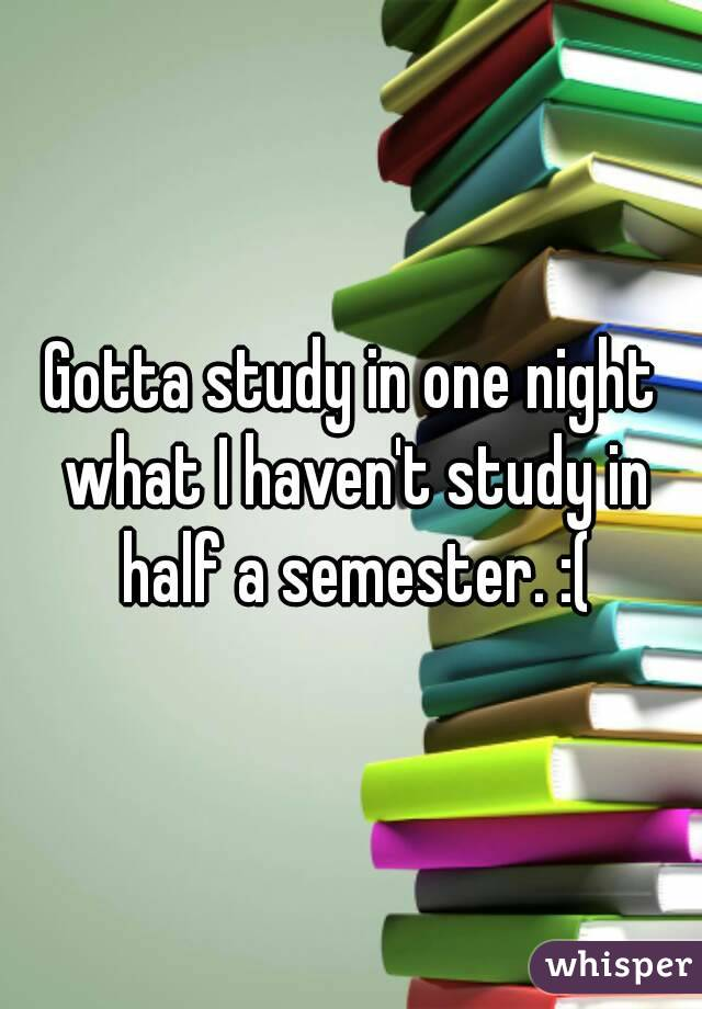 Gotta study in one night what I haven't study in half a semester. :(