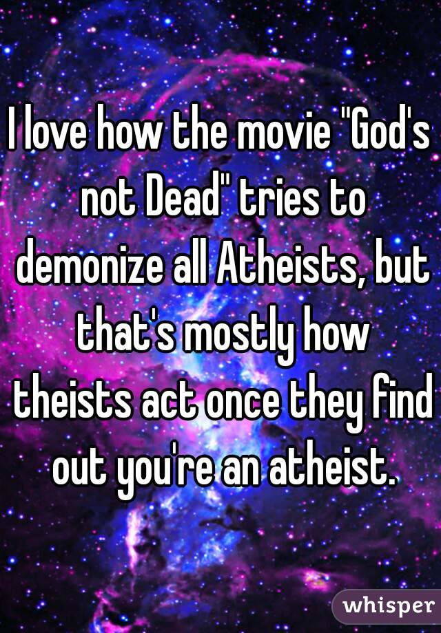 """I love how the movie """"God's not Dead"""" tries to demonize all Atheists, but that's mostly how theists act once they find out you're an atheist."""