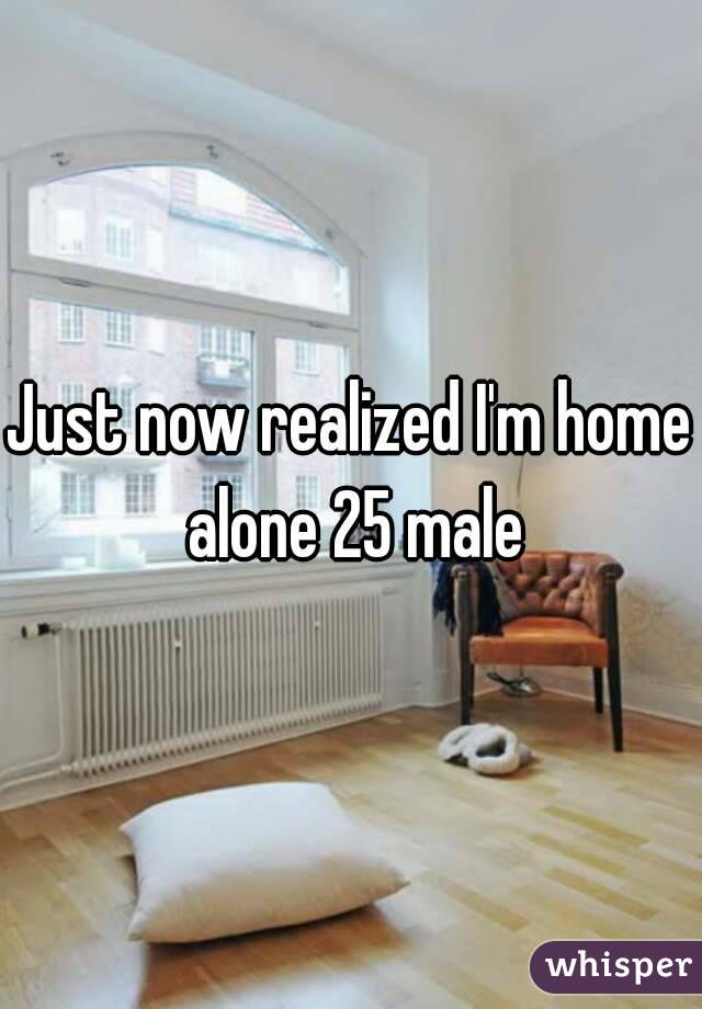 Just now realized I'm home alone 25 male