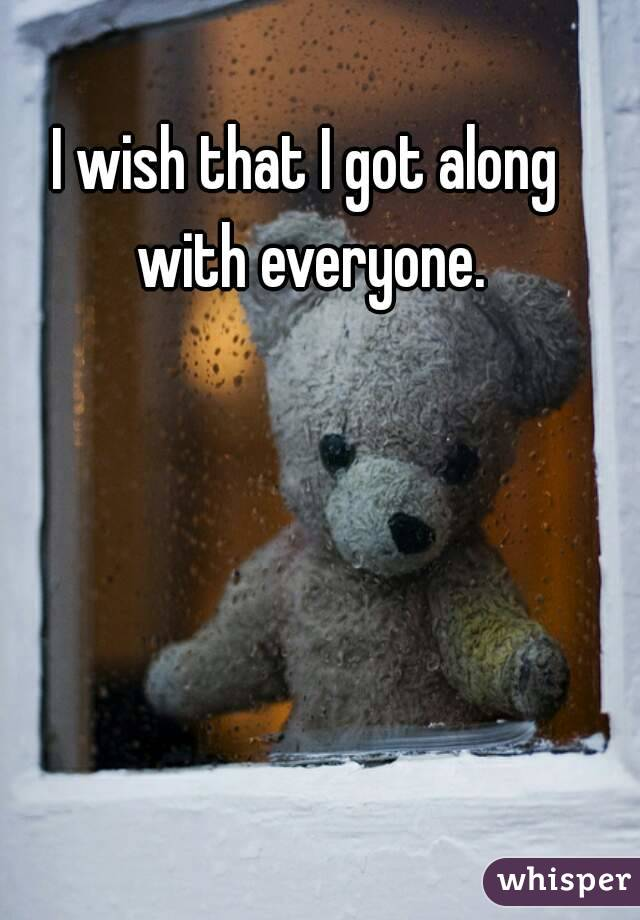 I wish that I got along with everyone.