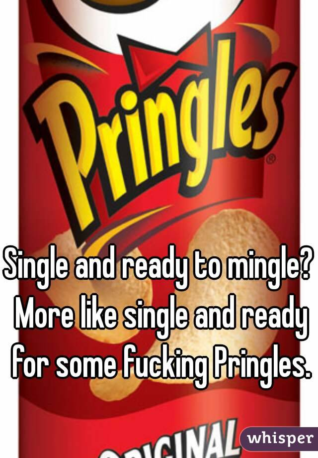 Single and ready to mingle? More like single and ready for some fucking Pringles.