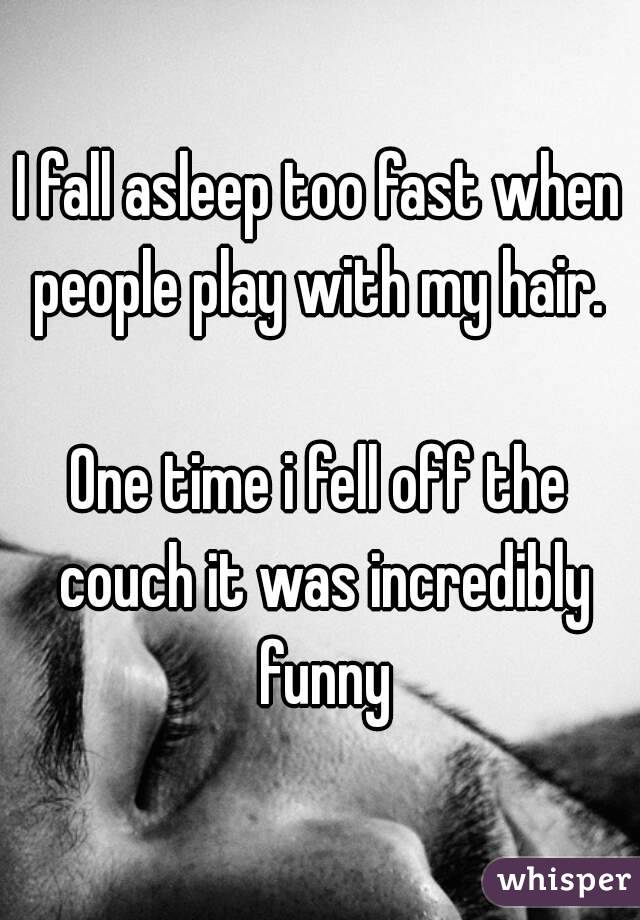 I fall asleep too fast when people play with my hair.   One time i fell off the couch it was incredibly funny