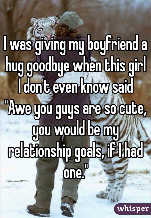 """I was giving my boyfriend a hug goodbye when this girl I don't even know said """"Awe you guys are so cute, you would be my relationship goals, if I had one."""""""