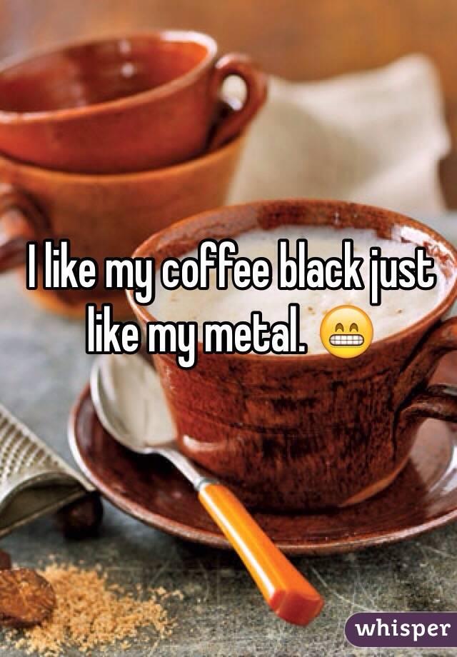 I like my coffee black just like my metal. 😁