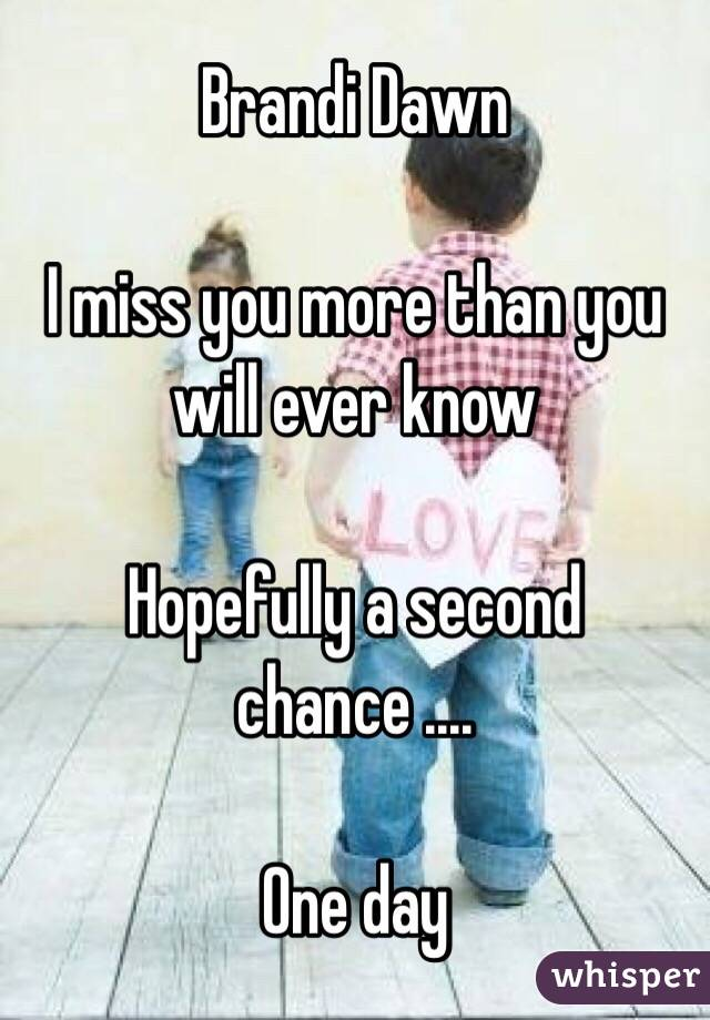 Brandi Dawn    I miss you more than you will ever know   Hopefully a second chance ....   One day