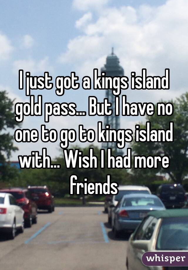 I just got a kings island gold pass... But I have no one to go to kings island with... Wish I had more friends