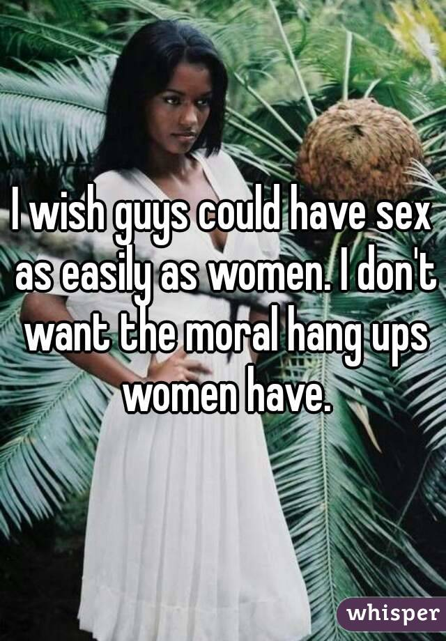 I wish guys could have sex as easily as women. I don't want the moral hang ups women have.