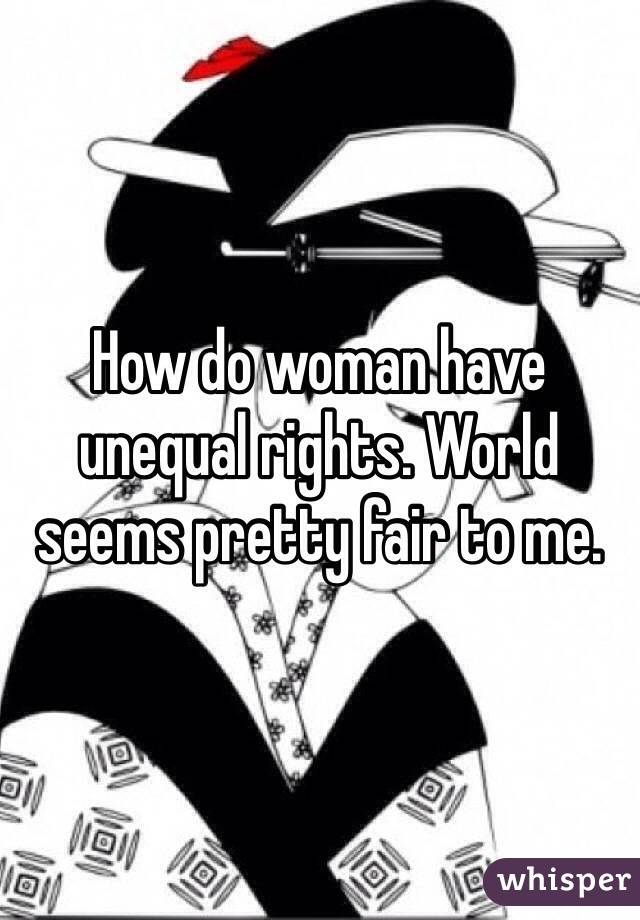 How do woman have unequal rights. World seems pretty fair to me.