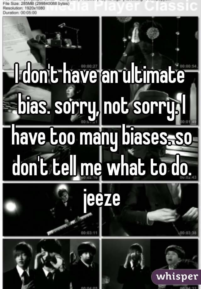 I don't have an ultimate bias. sorry, not sorry. I have too many biases. so don't tell me what to do. jeeze