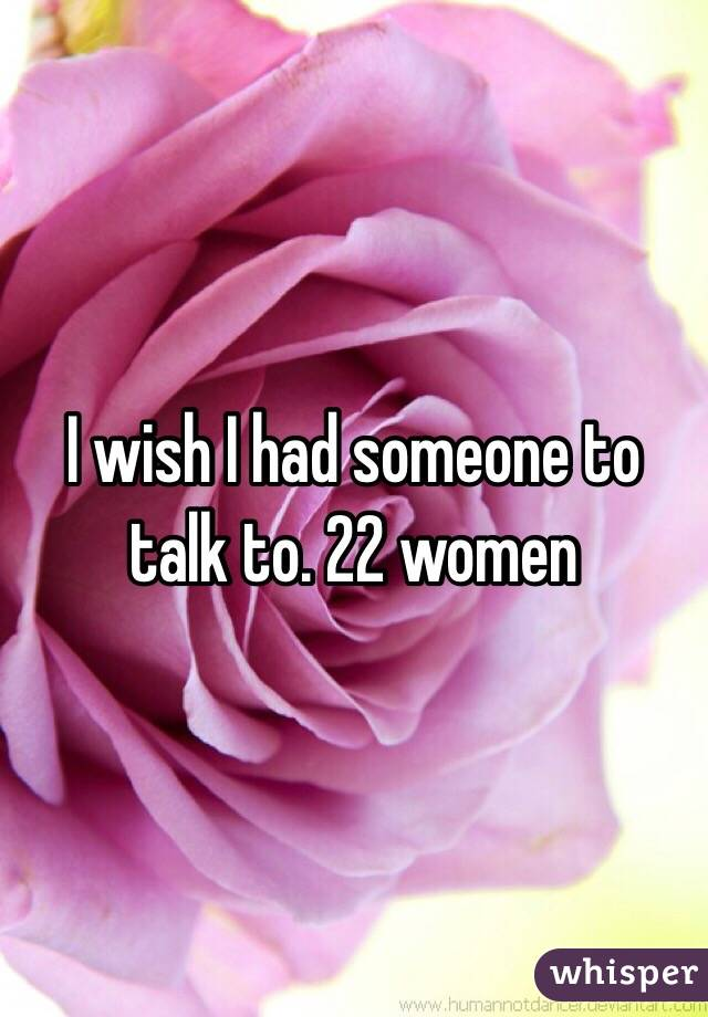 I wish I had someone to talk to. 22 women