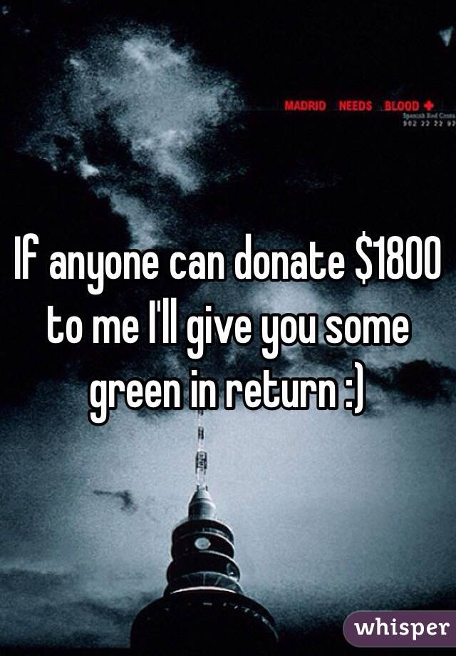 If anyone can donate $1800 to me I'll give you some green in return :)