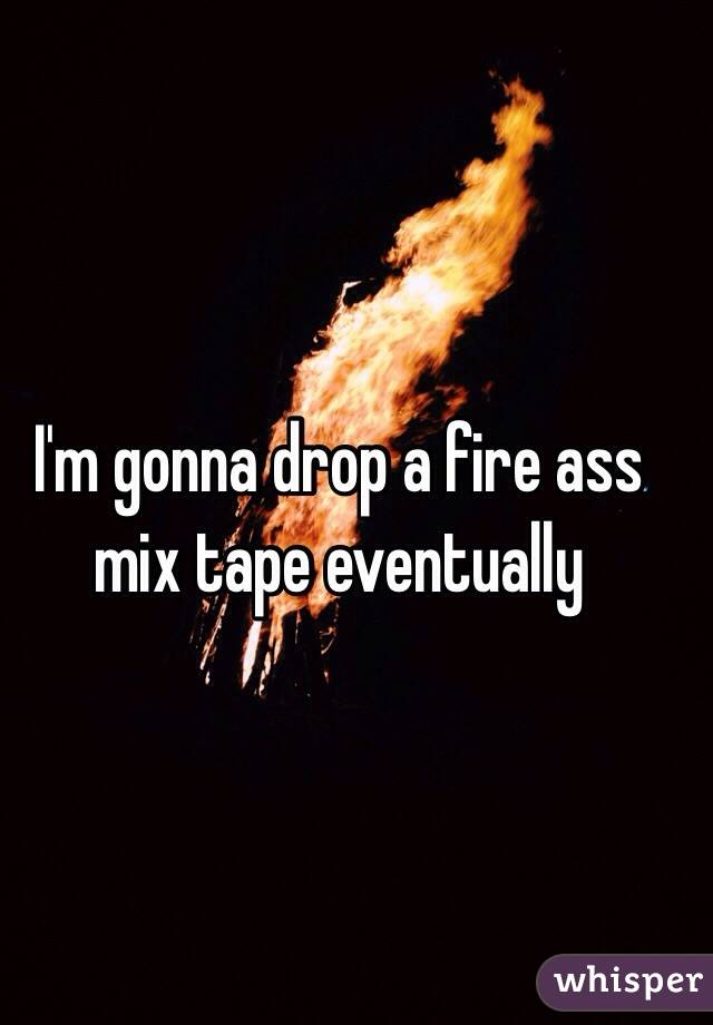 I'm gonna drop a fire ass mix tape eventually