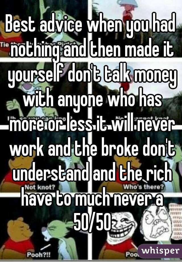 Best advice when you had nothing and then made it yourself don't talk money with anyone who has more or less it will never work and the broke don't understand and the rich have to much never a 50/50