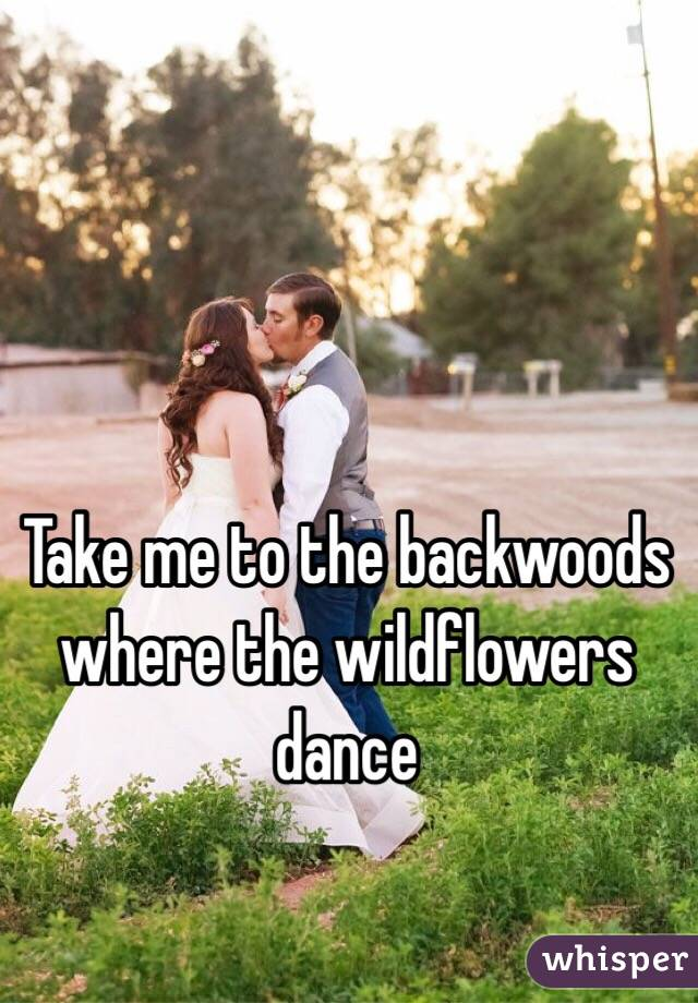Take me to the backwoods where the wildflowers dance
