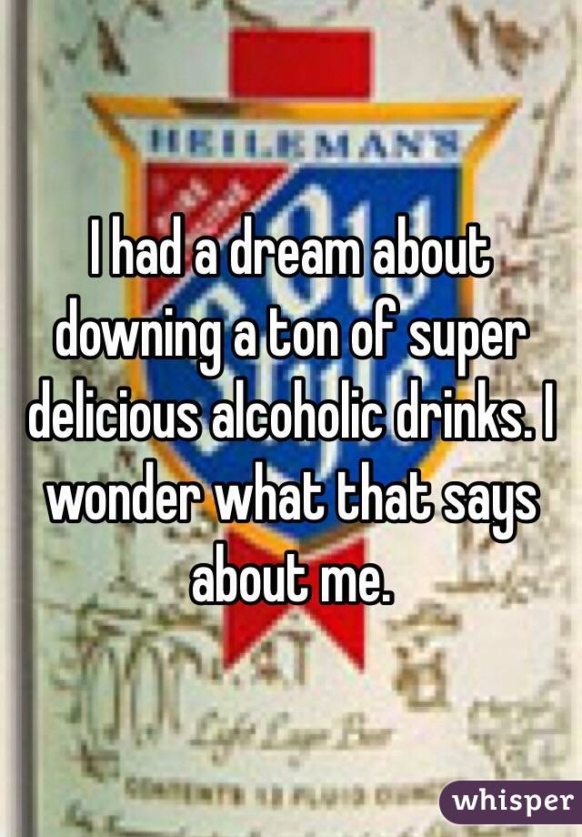 I had a dream about downing a ton of super delicious alcoholic drinks. I wonder what that says about me.