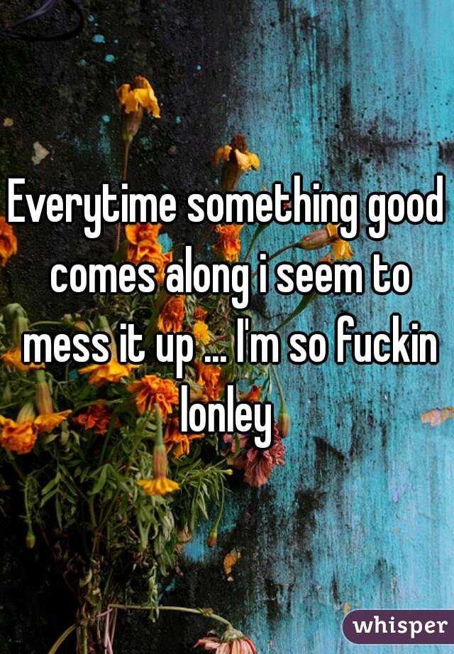 Everytime something good comes along i seem to mess it up ... I'm so fuckin lonley