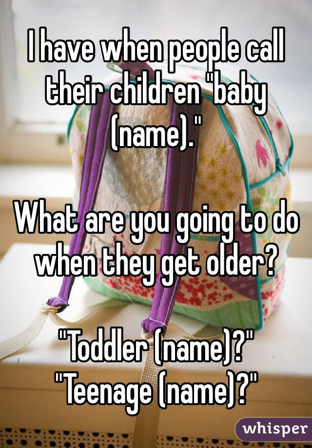 "I have when people call their children ""baby (name).""  What are you going to do when they get older?  ""Toddler (name)?"" ""Teenage (name)?"""